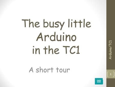 The busy little Arduino in the TC1 A short tour Arduino/TC1 1.
