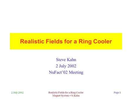 2 July 2002Realistic Fields for a Ring Cooler Magnet System -- S.Kahn Page 1 Realistic Fields for a Ring Cooler Steve Kahn 2 July 2002 NuFact'02 Meeting.