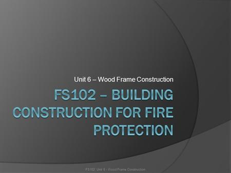 Unit 6 – Wood Frame Construction FS102: Unit 6 - Wood Frame Construction.