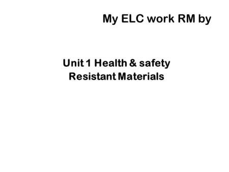 My ELC work RM by Unit 1 Health & safety Resistant Materials.