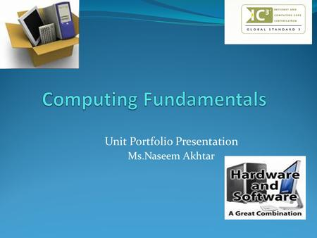 Unit Portfolio Presentation Ms.Naseem Akhtar. Unit Summary Students choose a computer and then disband and assemble the parts of the computer. They discover.