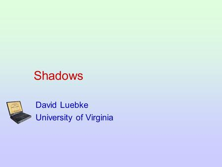 Shadows David Luebke University of Virginia. Shadows An important visual cue, traditionally hard to do in real-time rendering Outline: –Notation –Planar.