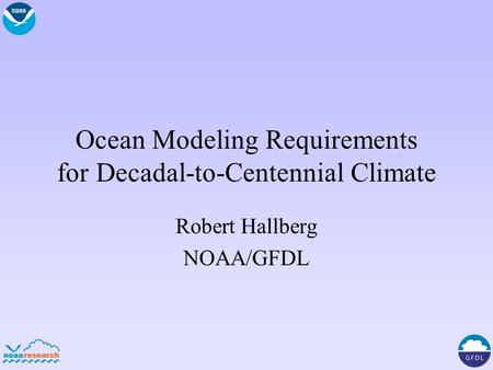 Ocean Modeling Requirements for Decadal-to-Centennial Climate Robert Hallberg NOAA/GFDL.