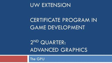 UW EXTENSION CERTIFICATE PROGRAM IN GAME DEVELOPMENT 2 ND QUARTER: ADVANCED GRAPHICS The GPU.