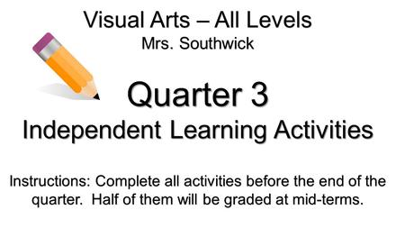 Visual Arts – All Levels Mrs. Southwick Quarter 3 Independent Learning Activities Instructions: Complete all activities before the end of the quarter.