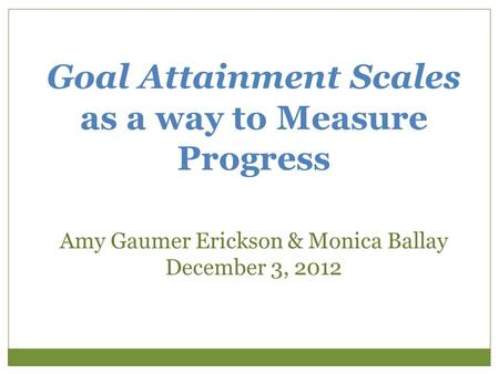 Goal Attainment Scales as a way to Measure Progress Amy Gaumer Erickson & Monica Ballay December 3, 2012.