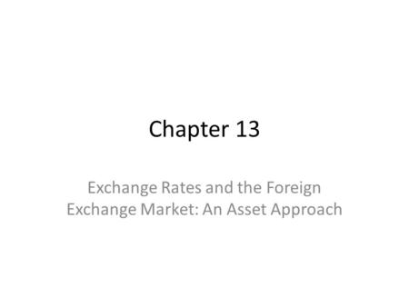 Chapter 13 Exchange Rates and the Foreign Exchange Market: An Asset Approach.