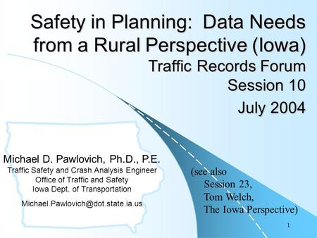 1 Safety in Planning: Data Needs from a Rural Perspective (Iowa) Traffic Records Forum Session 10 July 2004 Michael D. Pawlovich, Ph.D., P.E. Traffic Safety.