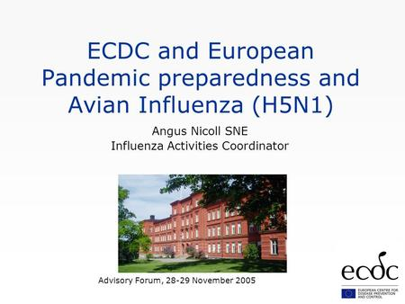 Advisory Forum, 28-29 November 2005 ECDC and European Pandemic preparedness and Avian Influenza (H5N1) Angus Nicoll SNE Influenza Activities Coordinator.