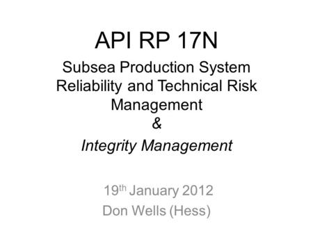 API RP 17N Subsea Production System Reliability and Technical Risk Management & Integrity Management 19 th January 2012 Don Wells (Hess)