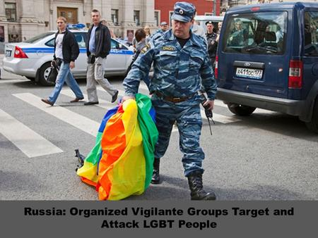 Russia: Organized Vigilante Groups Target and Attack LGBT People.
