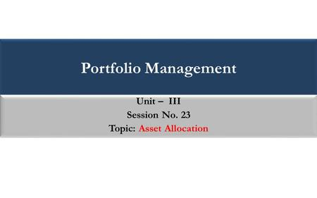 Portfolio Management Unit – III Session No. 23 Topic: Asset Allocation Unit – III Session No. 23 Topic: Asset Allocation.