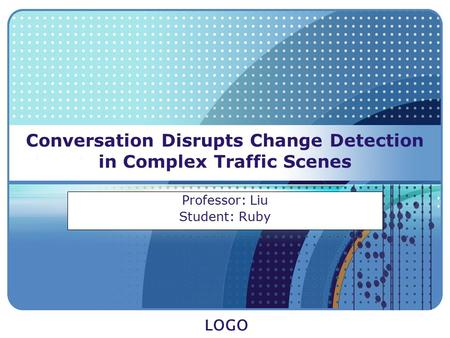 LOGO Conversation Disrupts Change Detection in Complex Traffic Scenes Professor: Liu Student: Ruby.