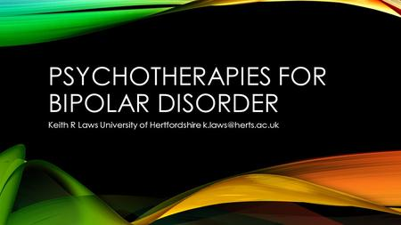 PSYCHOTHERAPIES FOR BIPOLAR DISORDER Keith R Laws University of Hertfordshire