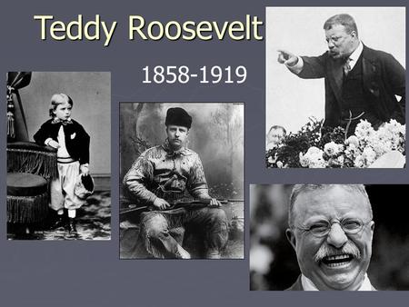 Teddy Roosevelt 1858-1919. Youth Suffered from severe asthma as a young boy Gained confidence through physical training and learned to be strong. Did.