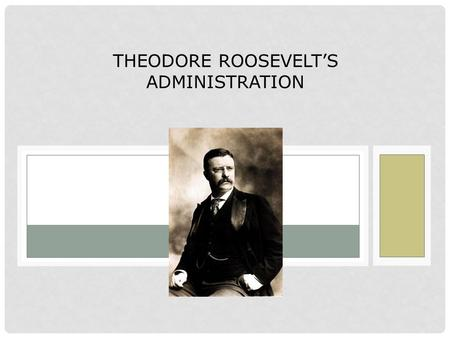 THEODORE ROOSEVELT'S ADMINISTRATION. Terms and People Theodore Roosevelt – President who passed Progressive reforms and expanded the powers of the presidency.