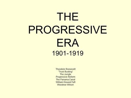 "THE PROGRESSIVE ERA 1901-1919 Theodore Roosevelt ""Trust Busting"" The Jungle Progressive Reform The Panama Canal William Howard Taft Woodrow Wilson."