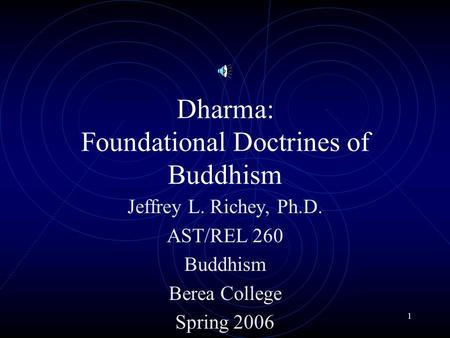 1 Dharma: Foundational Doctrines of Buddhism Jeffrey L. Richey, Ph.D. AST/REL 260 Buddhism Berea College Spring 2006.