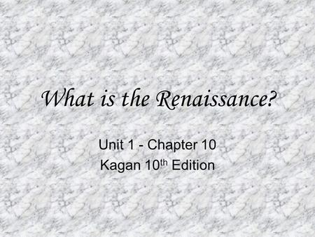 What is the Renaissance? Unit 1 - Chapter 10 Kagan 10 th Edition.