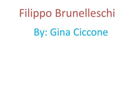 Filippo Brunelleschi By: Gina Ciccone. Born: 1377 Florence, Italy Died: April 15 1446 Florence, Italy.