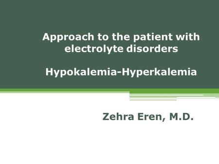 Approach to the patient with electrolyte disorders Hypokalemia-Hyperkalemia Zehra Eren, M.D.
