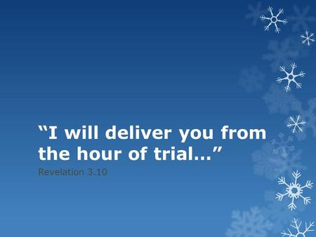 """I will deliver you from the hour of trial…"" Revelation 3.10."