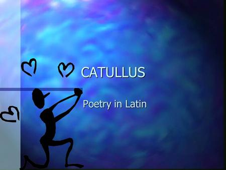 CATULLUS Poetry in Latin WILL YOU LOVE ME TOMORROW ? n Tonight you're mine completely n You give your love so sweetly n Tonight the light of love is.