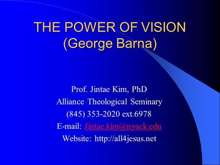 THE POWER OF VISION (George Barna) Prof. Jintae Kim, PhD Alliance Theological Seminary (845) 353-2020 ext.6978