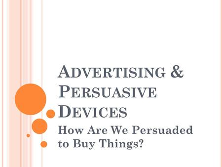 A DVERTISING & P ERSUASIVE D EVICES How Are We Persuaded to Buy Things?