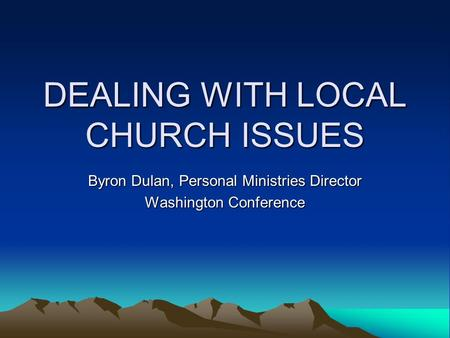 DEALING WITH LOCAL CHURCH ISSUES Byron Dulan, Personal Ministries Director Washington Conference.