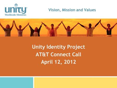 Vision, Mission and Values Unity Identity Project AT&T Connect Call April 12, 2012.