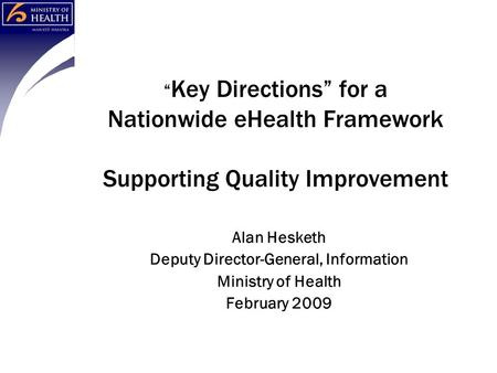 """ Key Directions"" for a Nationwide eHealth Framework Supporting Quality Improvement Alan Hesketh Deputy Director-General, Information Ministry of Health."