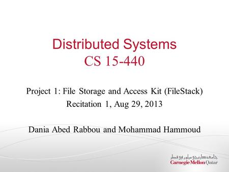 Distributed Systems CS 15-440 Project 1: File Storage and Access Kit (FileStack) Recitation 1, Aug 29, 2013 Dania Abed Rabbou and Mohammad Hammoud.