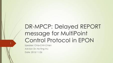 DR-MPCP: Delayed REPORT message for MultiPoint Control Protocol in EPON Speaker: Chia-Chih Chien Advisor: Dr. Ho-Ting Wu Date: 2015/11/26 1.