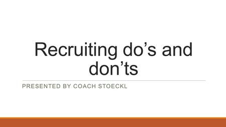 Recruiting do's and don'ts PRESENTED BY COACH STOECKL.