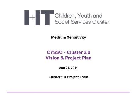 CYSSC - Cluster 2.0 Vision & Project Plan Medium Sensitivity Aug 29, 2011 Cluster 2.0 Project Team.