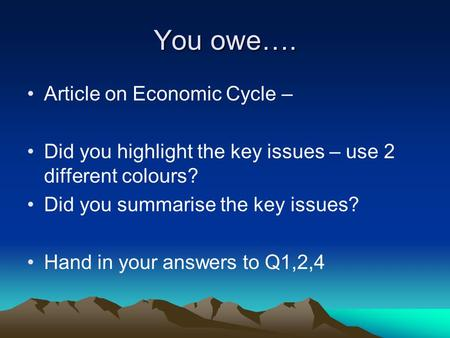 You owe…. Article on Economic Cycle – Did you highlight the key issues – use 2 different colours? Did you summarise the key issues? Hand in your answers.