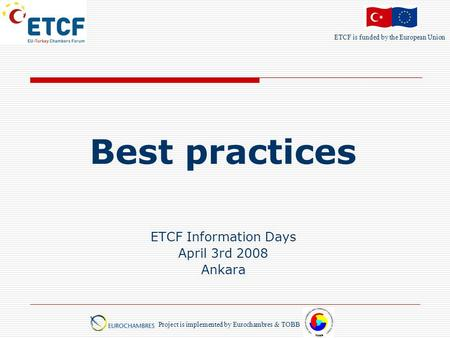 ETCF is funded by the European Union Project is implemented by Eurochambres & TOBB Best practices ETCF Information Days April 3rd 2008 Ankara.