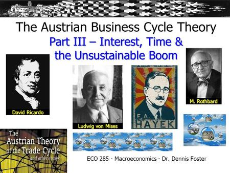 Part III – Interest, Time & the Unsustainable Boom The Austrian Business Cycle Theory Part III – Interest, Time & the Unsustainable Boom ECO 285 - Macroeconomics.