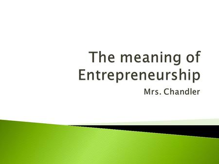 Mrs. Chandler.  to undertake, to pursue opportunity, or fulfill needs/wants through innovation or the establishment of a business or venture.  Needs.