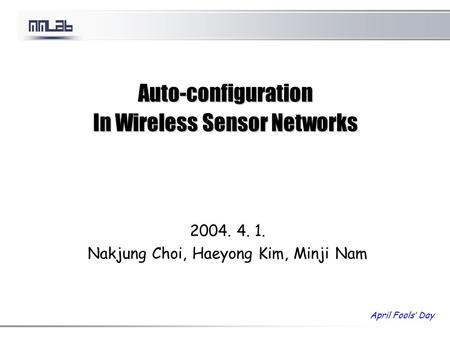 Auto-configuration In Wireless Sensor Networks 2004. 4. 1. Nakjung Choi, Haeyong Kim, Minji Nam April Fools' Day.
