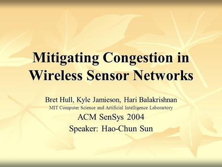 Mitigating Congestion in Wireless Sensor Networks Bret Hull, Kyle Jamieson, Hari Balakrishnan MIT Computer Science and Artificial Intelligence Laborartory.