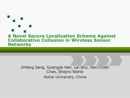 A Novel Secure Localization Scheme Against Collaborative Collusion in Wireless Sensor Networks Jinfang Jiang, Guangjie Han, Lei Shu, Han-Chieh Chao, Shojiro.