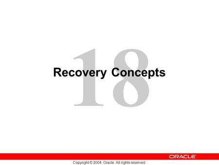 18 Copyright © 2004, Oracle. All rights reserved. Recovery Concepts.