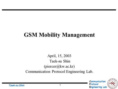 Communication Protocol Engineering Lab. Taek-su Shin 1 GSM Mobility Management April, 15, 2003 Taek-su Shin Communication Protocol Engineering.