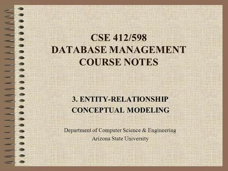 CSE 412/598 DATABASE MANAGEMENT COURSE NOTES 3. ENTITY-RELATIONSHIP CONCEPTUAL MODELING Department of Computer Science & Engineering Arizona State University.