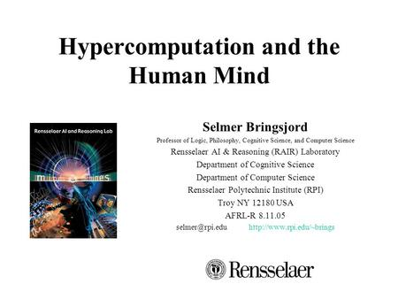 Hypercomputation and the Human Mind Selmer Bringsjord Professor of Logic, Philosophy, Cognitive Science, and Computer Science Rensselaer AI & Reasoning.