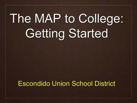 The MAP to College: Getting Started Escondido Union School District.