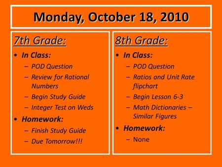 Monday, October 18, 2010 7th Grade: In Class: –POD Question –Review for Rational Numbers –Begin Study Guide –Integer Test on Weds Homework: –Finish Study.