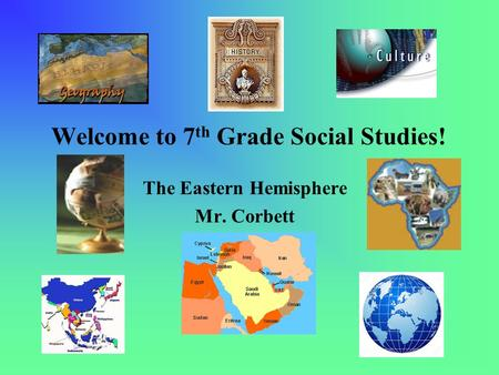 Welcome to 7 th Grade Social Studies! The Eastern Hemisphere Mr. Corbett.